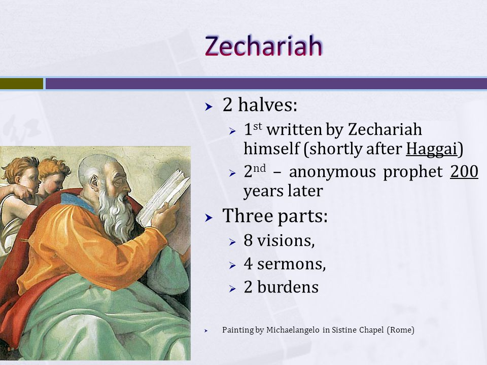  2 halves:  1 st written by Zechariah himself (shortly after Haggai)  2 nd – anonymous prophet 200 years later  Three parts:  8 visions,  4 sermons,  2 burdens  Painting by Michaelangelo in Sistine Chapel (Rome)