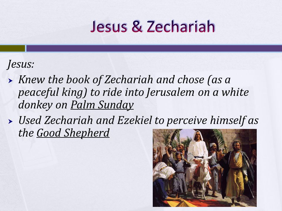 Jesus:  Knew the book of Zechariah and chose (as a peaceful king) to ride into Jerusalem on a white donkey on Palm Sunday  Used Zechariah and Ezekiel to perceive himself as the Good Shepherd