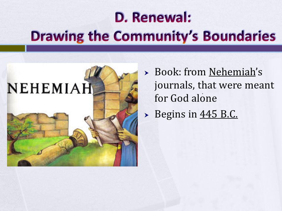  Book: from Nehemiah's journals, that were meant for God alone  Begins in 445 B.C.