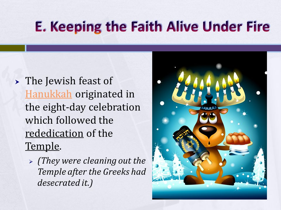  The Jewish feast of Hanukkah originated in the eight-day celebration which followed the rededication of the Temple.