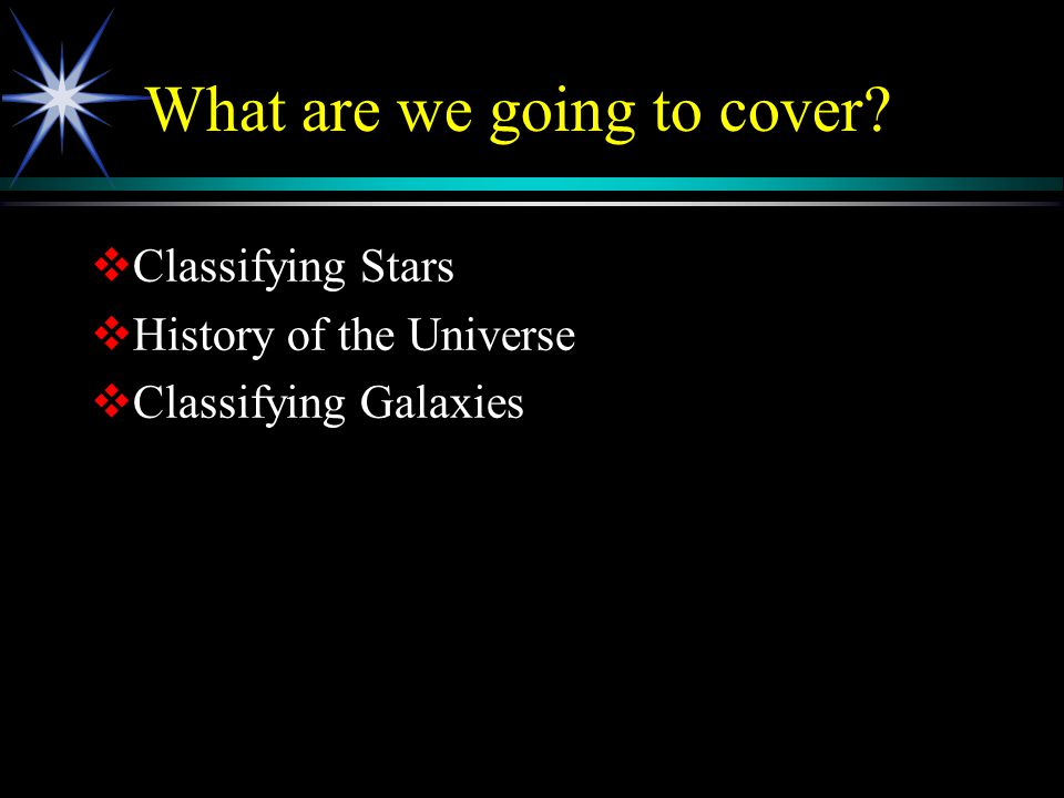 What are we going to cover  Classifying Stars  History of the Universe  Classifying Galaxies