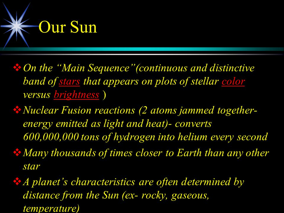 Our Sun   On the Main Sequence (continuous and distinctive band of stars that appears on plots of stellar color versus brightness )starscolorbrightness   Nuclear Fusion reactions (2 atoms jammed together- energy emitted as light and heat)- converts 600,000,000 tons of hydrogen into helium every second   Many thousands of times closer to Earth than any other star   A planet's characteristics are often determined by distance from the Sun (ex- rocky, gaseous, temperature)