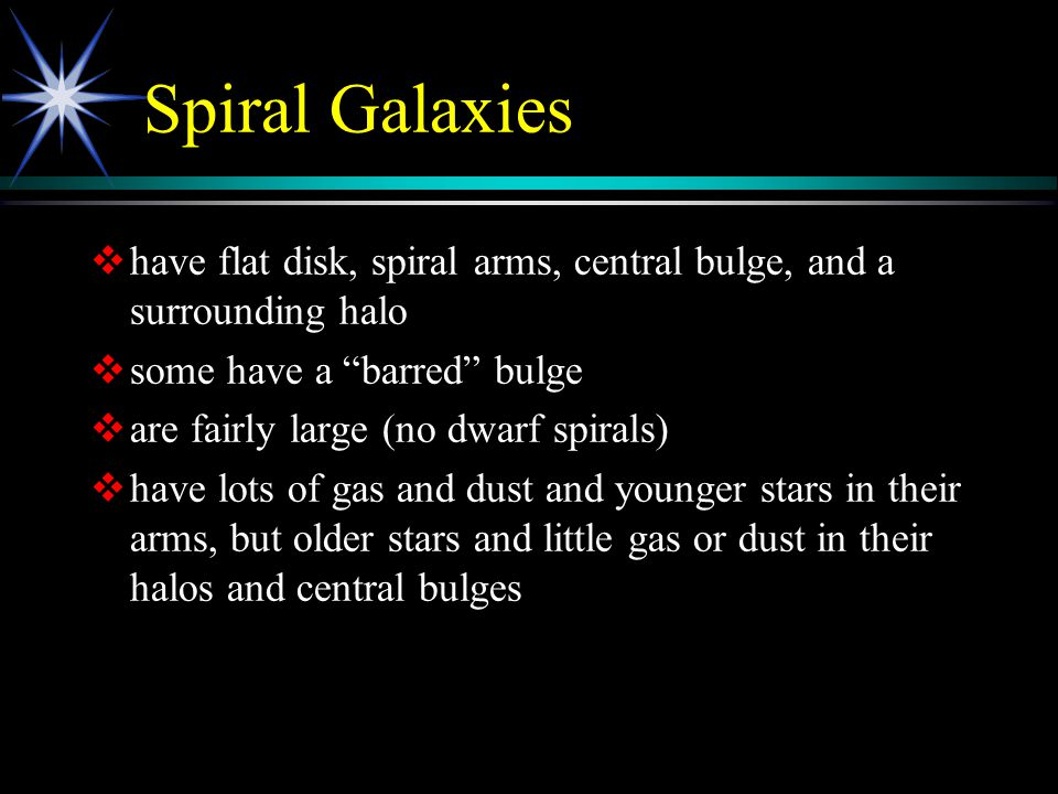 "Spiral Galaxies   have flat disk, spiral arms, central bulge, and a surrounding halo   some have a ""barred"" bulge   are fairly large (no dwarf s"
