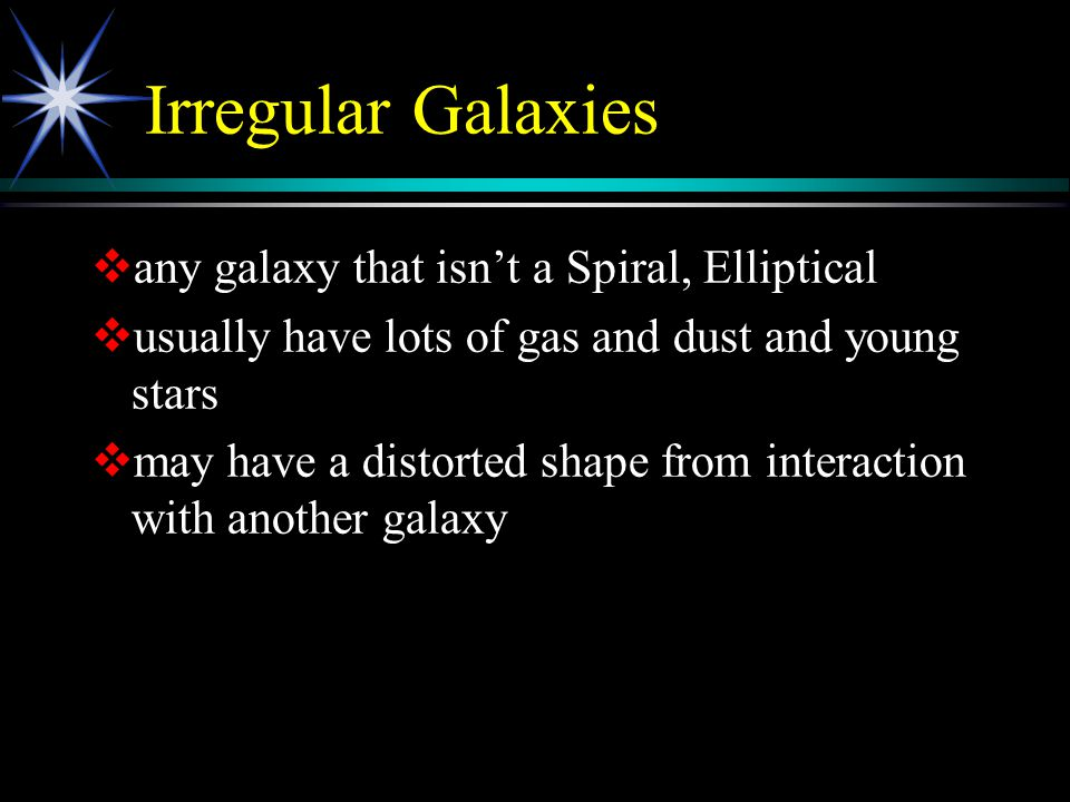 Irregular Galaxies   any galaxy that isn't a Spiral, Elliptical   usually have lots of gas and dust and young stars   may have a distorted shape from interaction with another galaxy