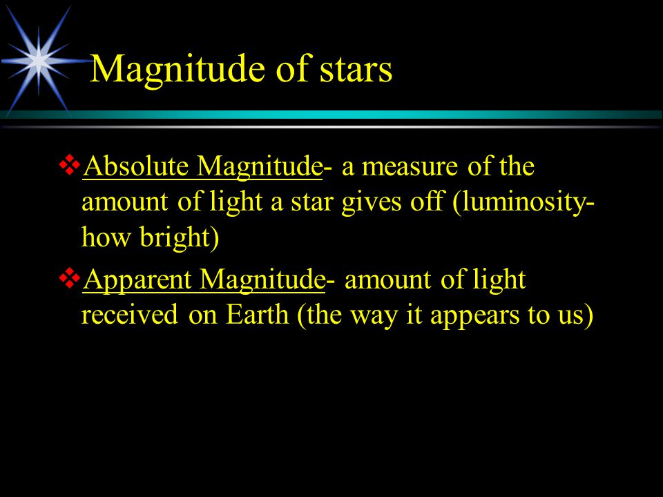 Magnitude of stars  Absolute Magnitude- a measure of the amount of light a star gives off (luminosity- how bright)  Apparent Magnitude- amount of li