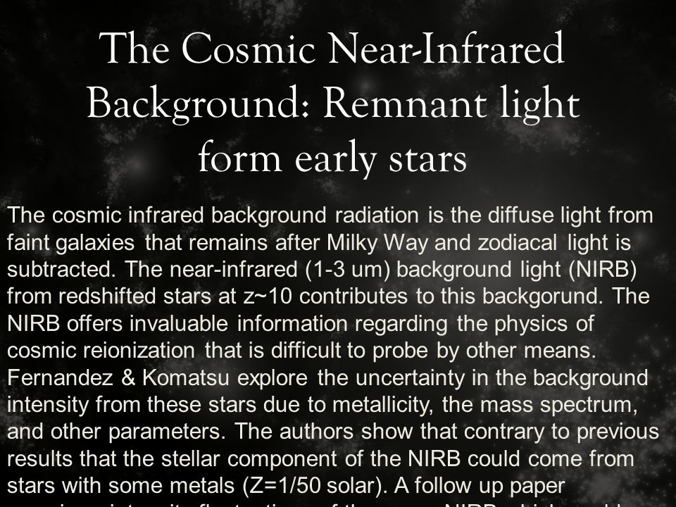 The Cosmic Near-Infrared Background: Remnant light form early stars The cosmic infrared background radiation is the diffuse light from faint galaxies that remains after Milky Way and zodiacal light is subtracted.