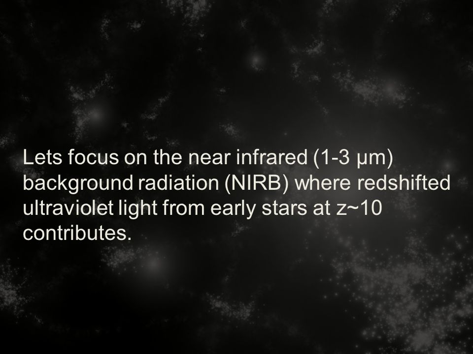 Lets focus on the near infrared (1-3 µm) background radiation (NIRB) where redshifted ultraviolet light from early stars at z~10 contributes.
