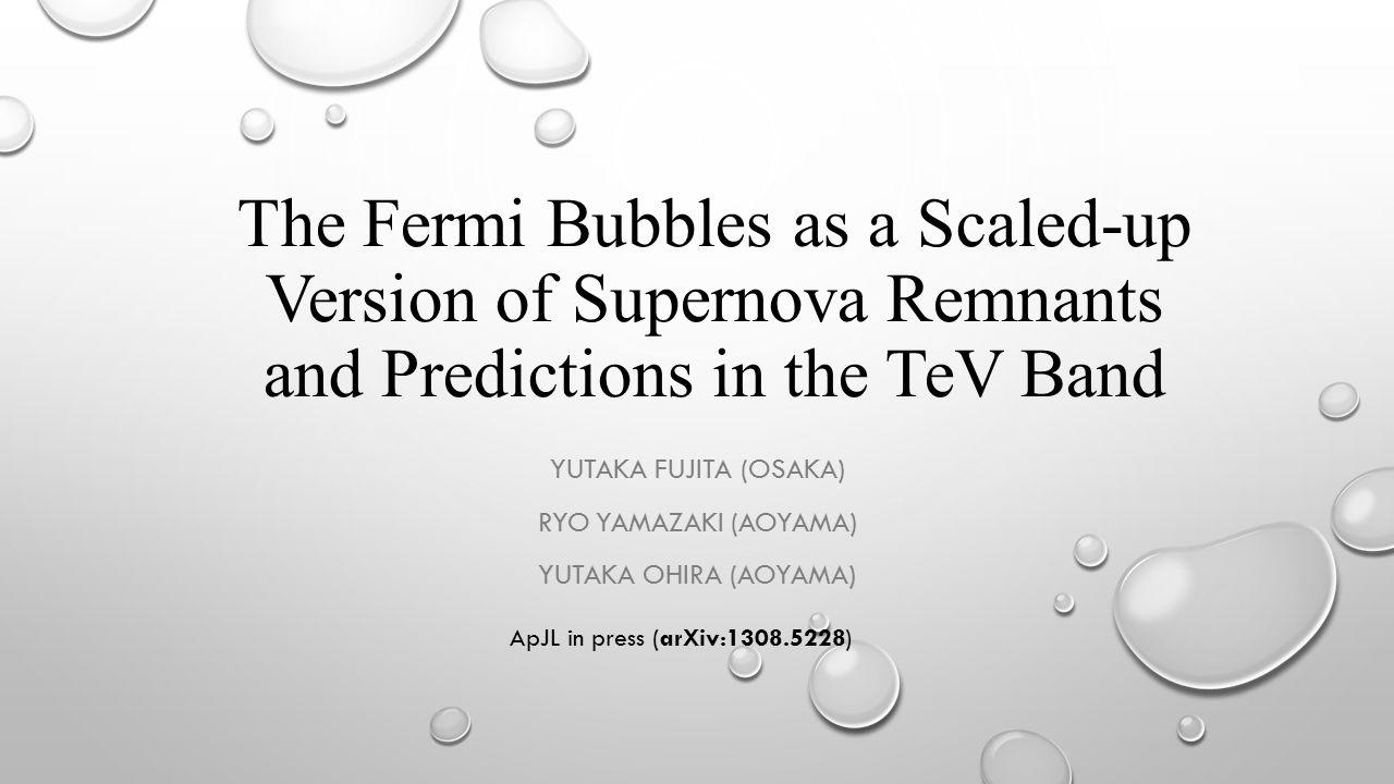 The Fermi Bubbles as a Scaled-up Version of Supernova Remnants and Predictions in the TeV Band YUTAKA FUJITA (OSAKA) RYO YAMAZAKI (AOYAMA) YUTAKA OHIRA (AOYAMA) ApJL in press (arXiv:1308.5228)