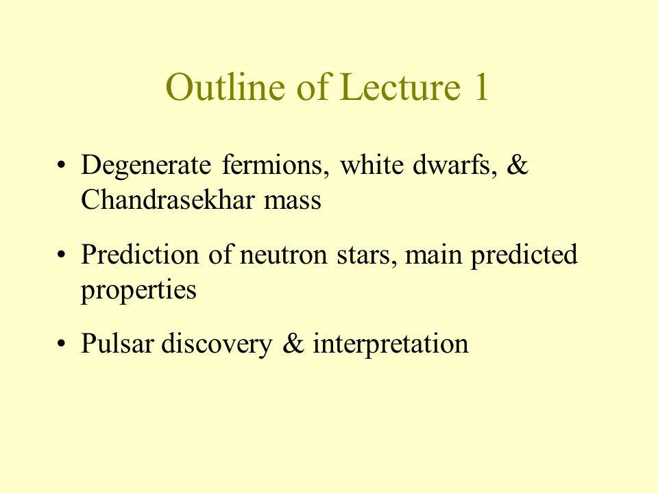 Outline of Lecture 1 Degenerate fermions, white dwarfs, & Chandrasekhar mass Prediction of neutron stars, main predicted properties Pulsar discovery & interpretation
