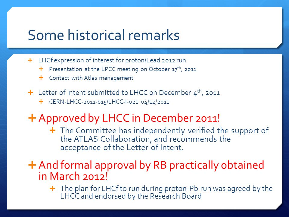 Some historical remarks  LHCf expression of interest for proton/Lead 2012 run  Presentation at the LPCC meeting on October 17 th, 2011  Contact with Atlas management  Letter of Intent submitted to LHCC on December 4 th, 2011  CERN-LHCC-2011-015/LHCC-I-021 04/12/2011  Approved by LHCC in December 2011.