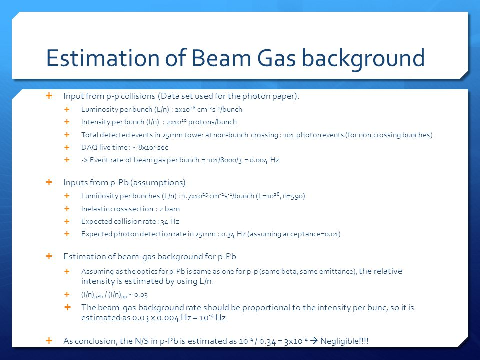 Estimation of Beam Gas background  Input from p-p collisions (Data set used for the photon paper).  Luminosity per bunch (L/n) : 2x10 28 cm -2 s -1