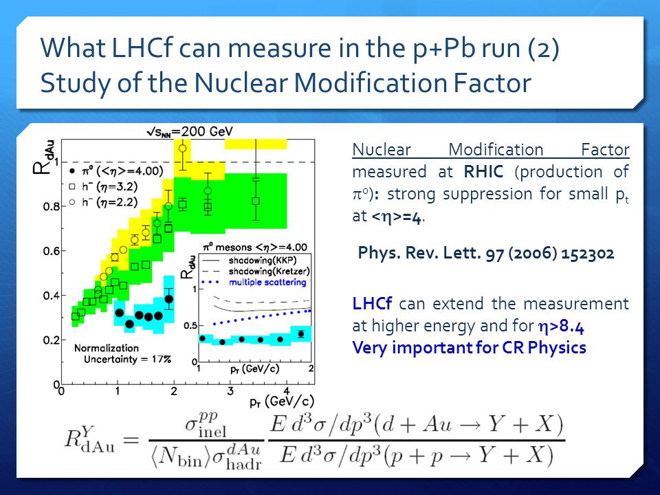 What LHCf can measure in the p+Pb run (2) Study of the Nuclear Modification Factor Nuclear Modification Factor measured at RHIC (production of  0 ): strong suppression for small p t at =4.