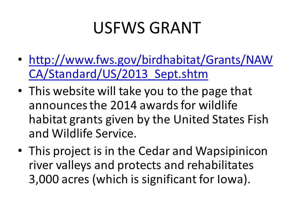 USFWS GRANT http://www.fws.gov/birdhabitat/Grants/NAW CA/Standard/US/2013_Sept.shtm http://www.fws.gov/birdhabitat/Grants/NAW CA/Standard/US/2013_Sept.shtm This website will take you to the page that announces the 2014 awards for wildlife habitat grants given by the United States Fish and Wildlife Service.