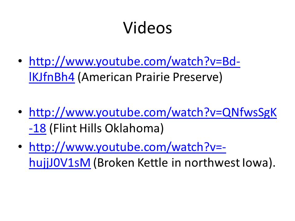 Videos http://www.youtube.com/watch v=Bd- lKJfnBh4 (American Prairie Preserve) http://www.youtube.com/watch v=Bd- lKJfnBh4 http://www.youtube.com/watch v=QNfwsSgK -18 (Flint Hills Oklahoma) http://www.youtube.com/watch v=QNfwsSgK -18 http://www.youtube.com/watch v=- hujjJ0V1sM (Broken Kettle in northwest Iowa).
