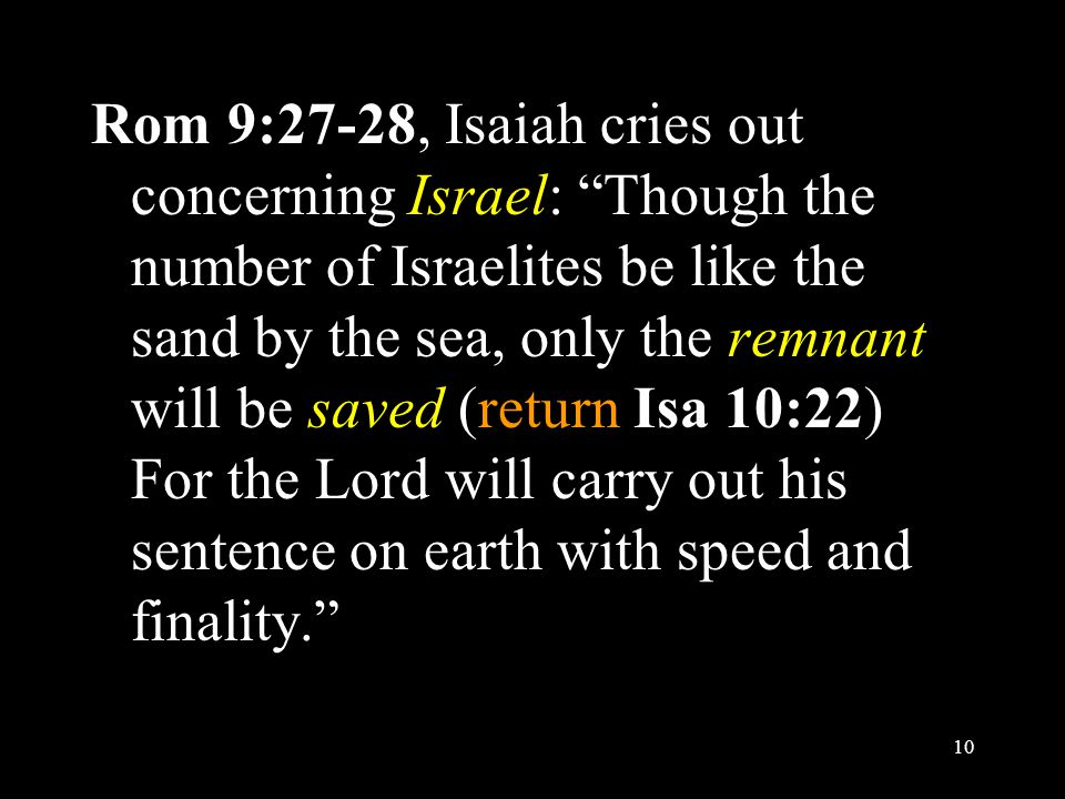 Rom 9:27-28, Isaiah cries out concerning Israel: Though the number of Israelites be like the sand by the sea, only the remnant will be saved (return Isa 10:22) For the Lord will carry out his sentence on earth with speed and finality. 10