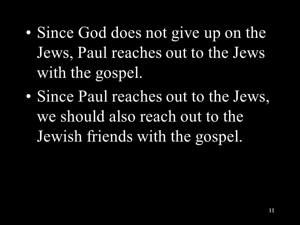 Since God does not give up on the Jews, Paul reaches out to the Jews with the gospel. Since Paul reaches out to the Jews, we should also reach out to