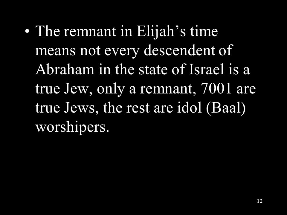 The remnant in Elijah's time means not every descendent of Abraham in the state of Israel is a true Jew, only a remnant, 7001 are true Jews, the rest