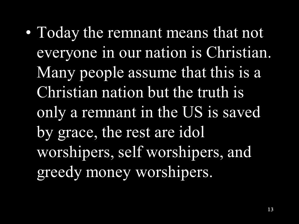Today the remnant means that not everyone in our nation is Christian. Many people assume that this is a Christian nation but the truth is only a remna