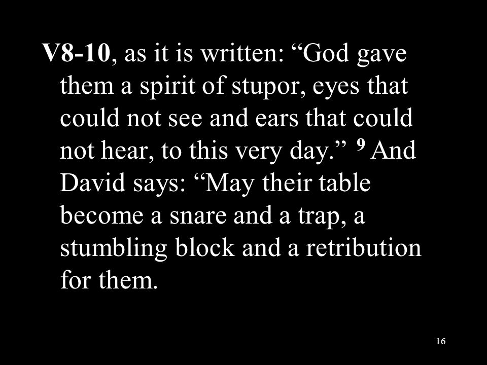V8-10, as it is written: God gave them a spirit of stupor, eyes that could not see and ears that could not hear, to this very day. 9 And David says: May their table become a snare and a trap, a stumbling block and a retribution for them.