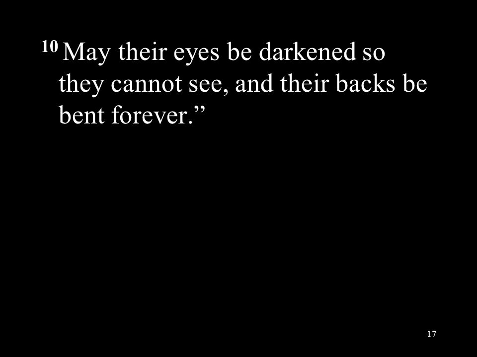 """10 May their eyes be darkened so they cannot see, and their backs be bent forever."""" 17"""