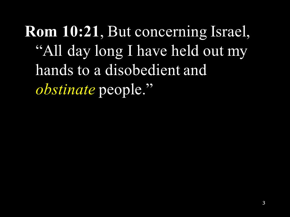 """Rom 10:21, But concerning Israel, """"All day long I have held out my hands to a disobedient and obstinate people."""" 3"""
