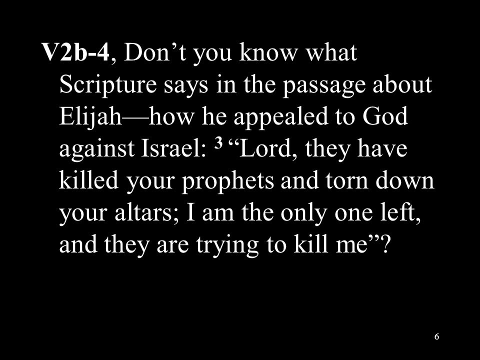 """V2b-4, Don't you know what Scripture says in the passage about Elijah—how he appealed to God against Israel: 3 """"Lord, they have killed your prophets a"""