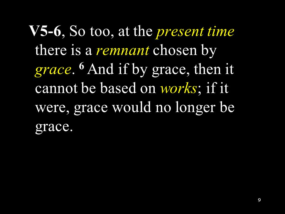 V5-6, So too, at the present time there is a remnant chosen by grace. 6 And if by grace, then it cannot be based on works; if it were, grace would no
