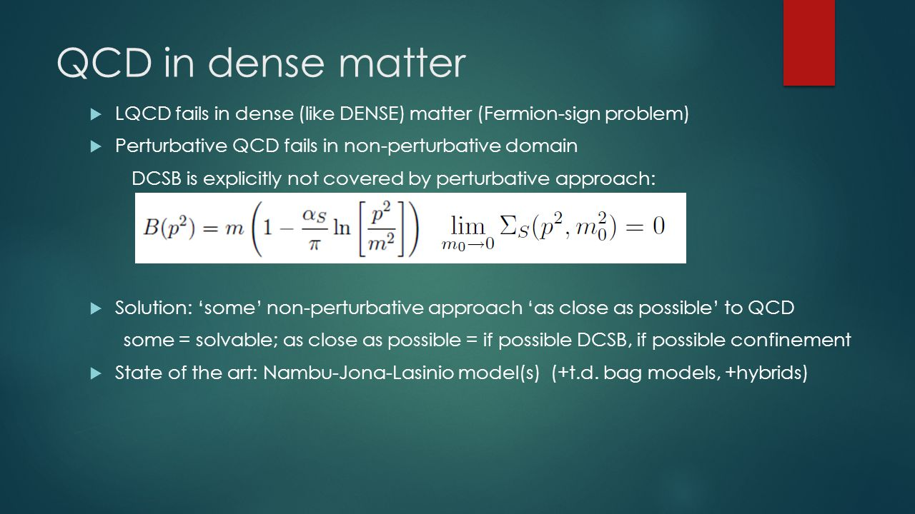 QCD in dense matter  LQCD fails in dense (like DENSE) matter (Fermion-sign problem)  Perturbative QCD fails in non-perturbative domain DCSB is explicitly not covered by perturbative approach:  Solution: 'some' non-perturbative approach 'as close as possible' to QCD some = solvable; as close as possible = if possible DCSB, if possible confinement  State of the art: Nambu-Jona-Lasinio model(s) (+t.d.