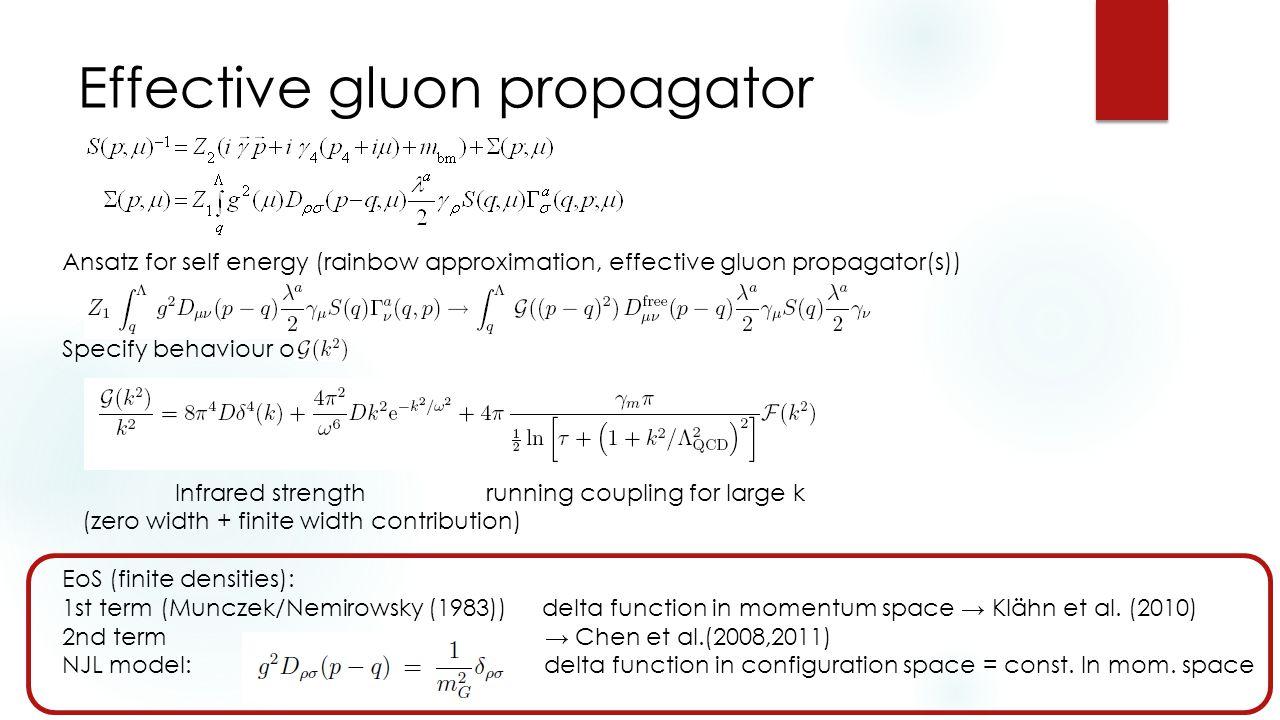 Effective gluon propagator Ansatz for self energy (rainbow approximation, effective gluon propagator(s)) Specify behaviour of Infrared strength running coupling for large k (zero width + finite width contribution) EoS (finite densities): 1st term (Munczek/Nemirowsky (1983))delta function in momentum space → Klähn et al.