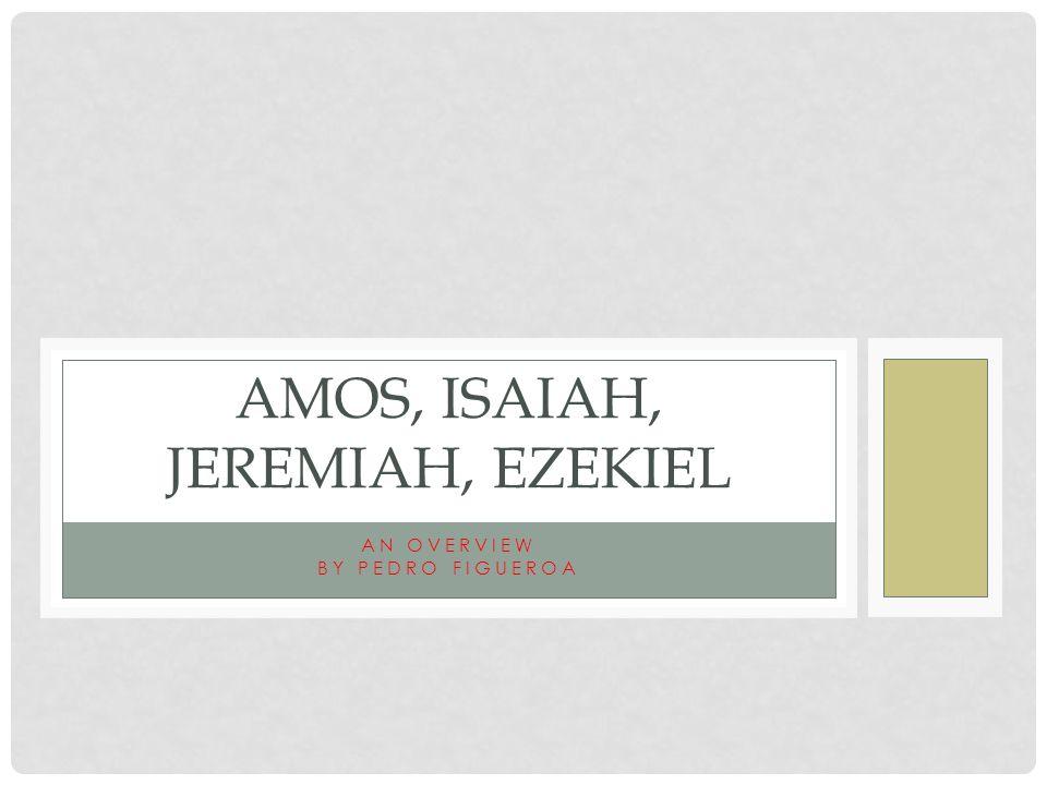 AN OVERVIEW BY PEDRO FIGUEROA AMOS, ISAIAH, JEREMIAH, EZEKIEL