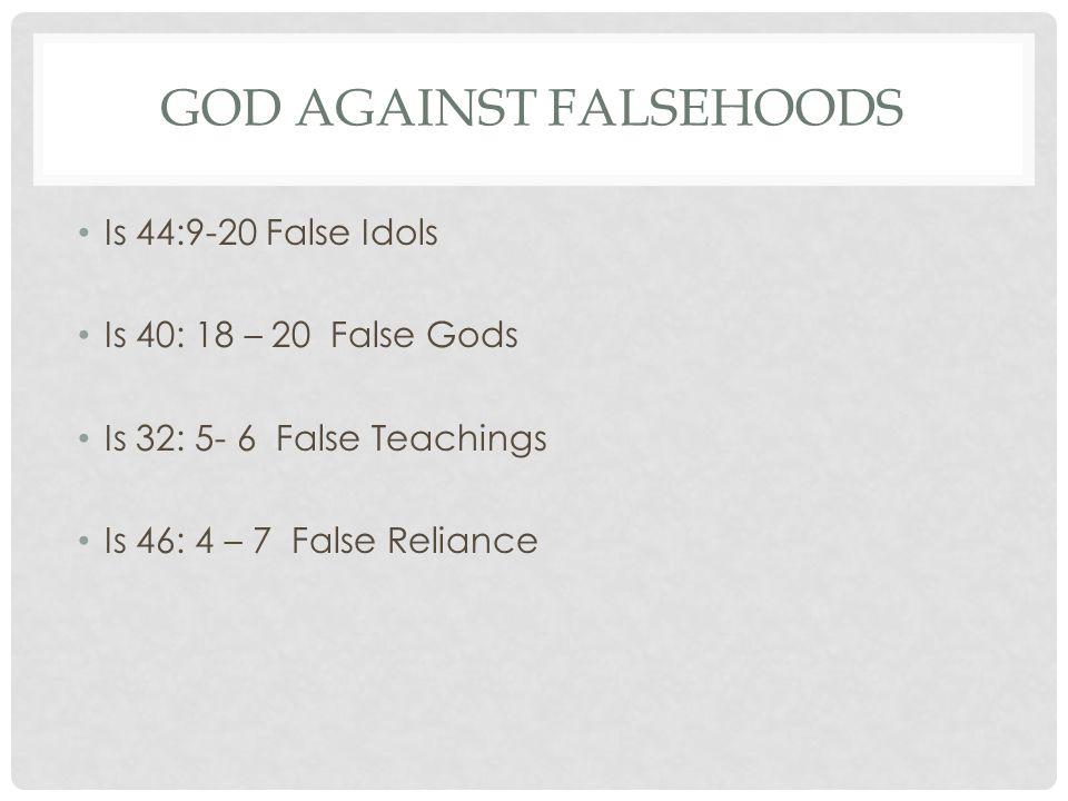 GOD AGAINST FALSEHOODS Is 44:9-20 False Idols Is 40: 18 – 20 False Gods Is 32: 5- 6 False Teachings Is 46: 4 – 7 False Reliance