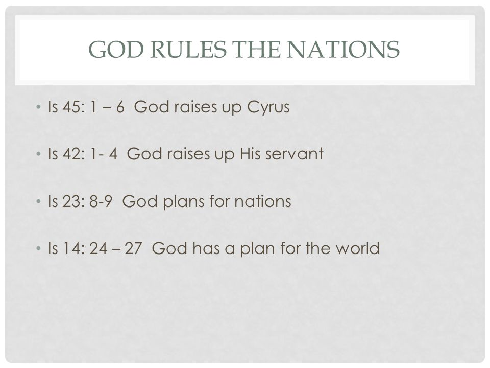 GOD RULES THE NATIONS Is 45: 1 – 6 God raises up Cyrus Is 42: 1- 4 God raises up His servant Is 23: 8-9 God plans for nations Is 14: 24 – 27 God has a plan for the world