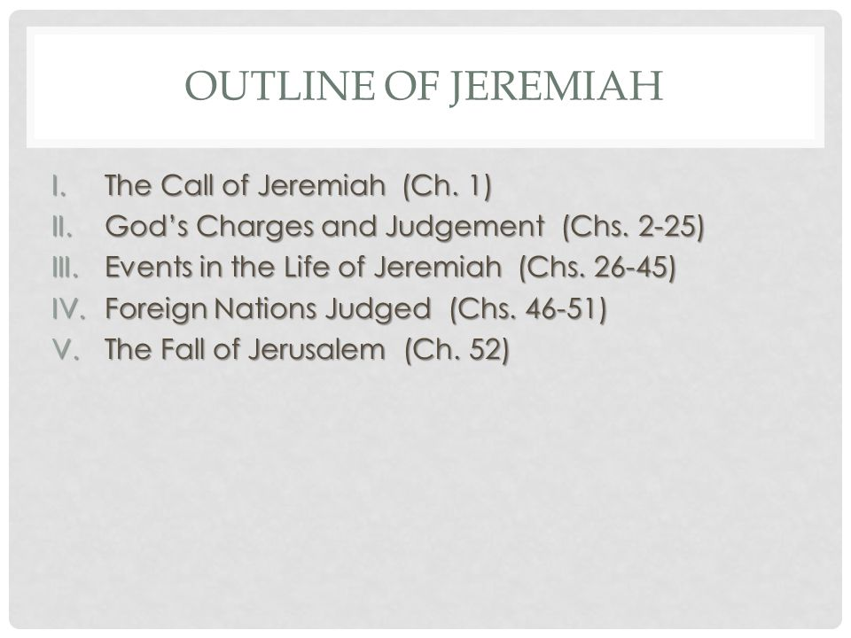 OUTLINE OF JEREMIAH I.The Call of Jeremiah (Ch. 1) II.God's Charges and Judgement (Chs.
