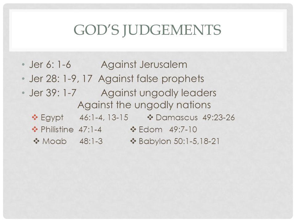 GOD'S JUDGEMENTS Jer 6: 1-6 Against Jerusalem Jer 28: 1-9, 17 Against false prophets Jer 39: 1-7 Against ungodly leaders Against the ungodly nations  Egypt 46:1-4, 13-15  Damascus 49:23-26  Philistine 47:1-4  Edom 49:7-10  Moab 48:1-3  Babylon 50:1-5,18-21