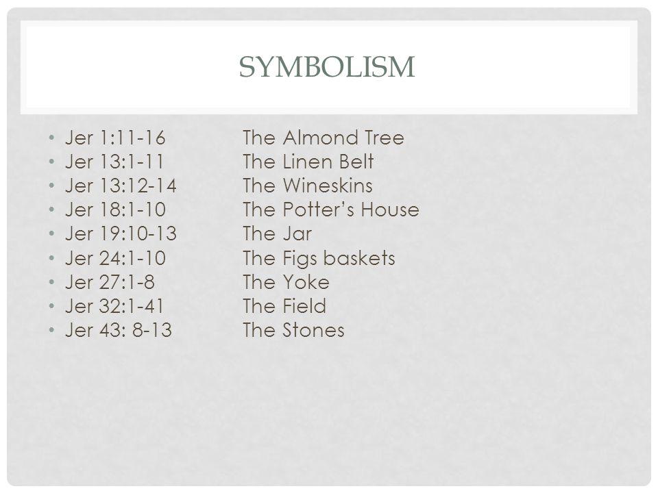 SYMBOLISM Jer 1:11-16 The Almond Tree Jer 13:1-11 The Linen Belt Jer 13:12-14 The Wineskins Jer 18:1-10 The Potter's House Jer 19:10-13 The Jar Jer 24:1-10 The Figs baskets Jer 27:1-8 The Yoke Jer 32:1-41 The Field Jer 43: 8-13 The Stones
