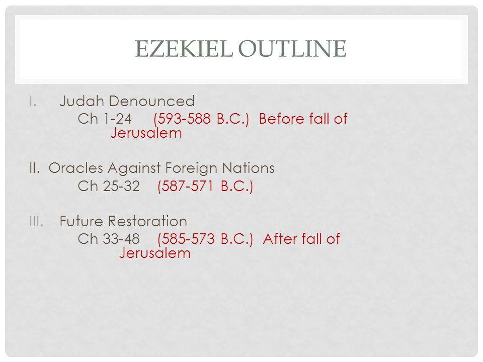 EZEKIEL OUTLINE I.Judah Denounced Ch 1-24 (593-588 B.C.) Before fall of Jerusalem II.