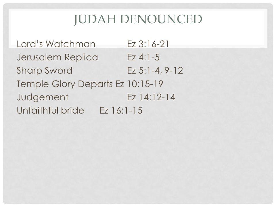 JUDAH DENOUNCED Lord's Watchman Ez 3:16-21 Jerusalem Replica Ez 4:1-5 Sharp Sword Ez 5:1-4, 9-12 Temple Glory Departs Ez 10:15-19 Judgement Ez 14:12-14 Unfaithful bride Ez 16:1-15