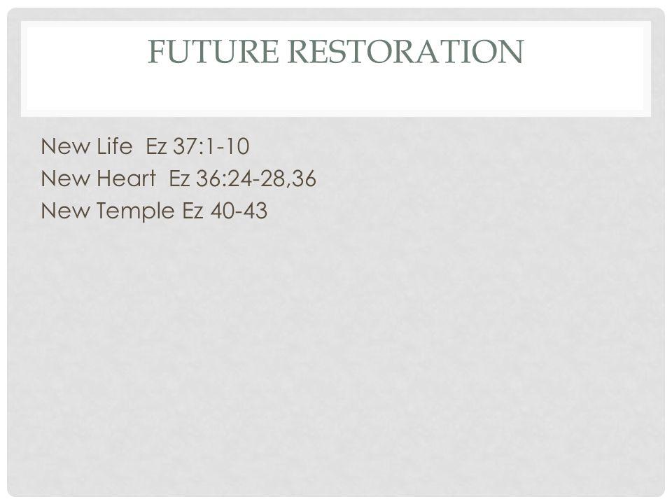 FUTURE RESTORATION New Life Ez 37:1-10 New Heart Ez 36:24-28,36 New Temple Ez 40-43