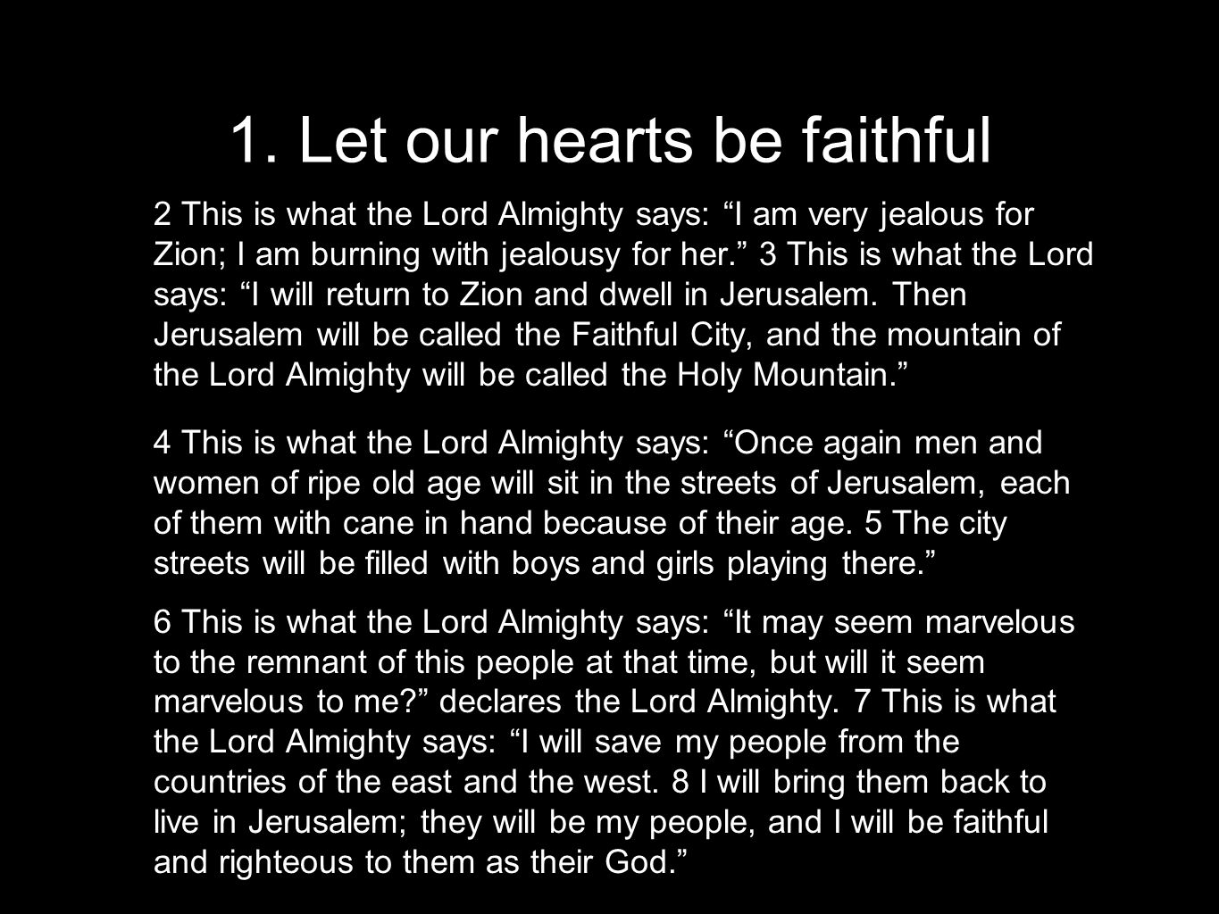 "1. Let our hearts be faithful 2 This is what the Lord Almighty says: ""I am very jealous for Zion; I am burning with jealousy for her."" 3 This is what"