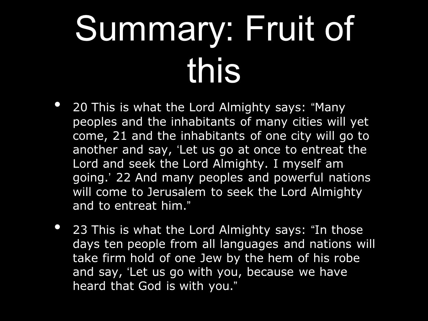 "Summary: Fruit of this 20 This is what the Lord Almighty says: "" Many peoples and the inhabitants of many cities will yet come, 21 and the inhabitants"