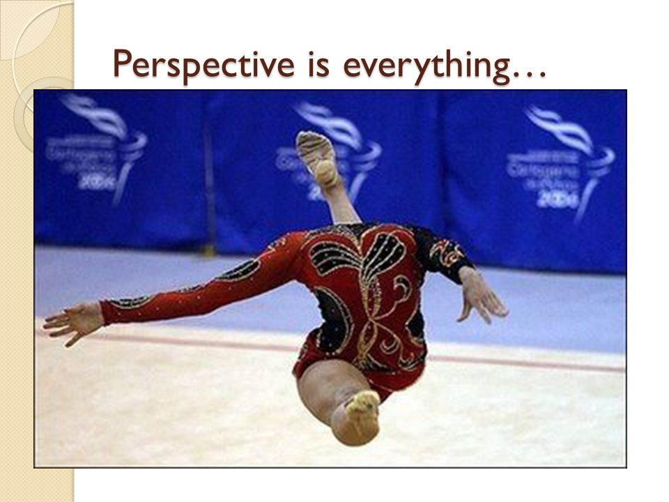 Perspective is everything…