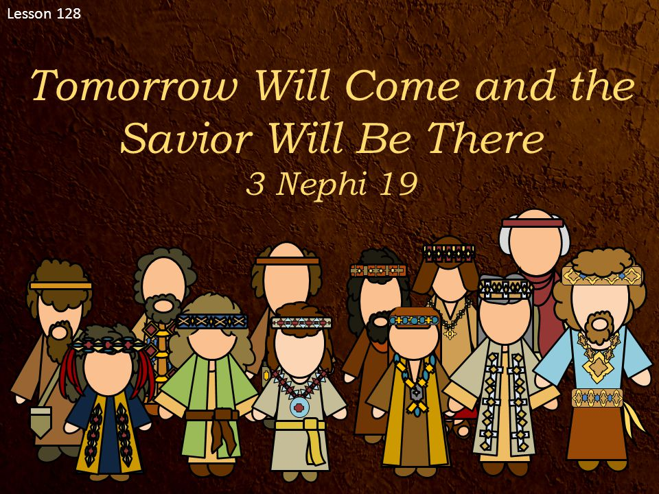 Lesson 128 Tomorrow Will Come and the Savior Will Be There 3 Nephi 19