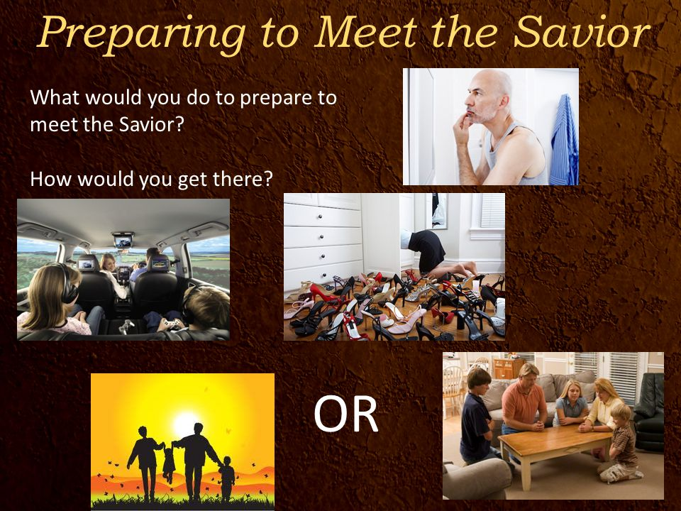 Preparing to Meet the Savior OR What would you do to prepare to meet the Savior.
