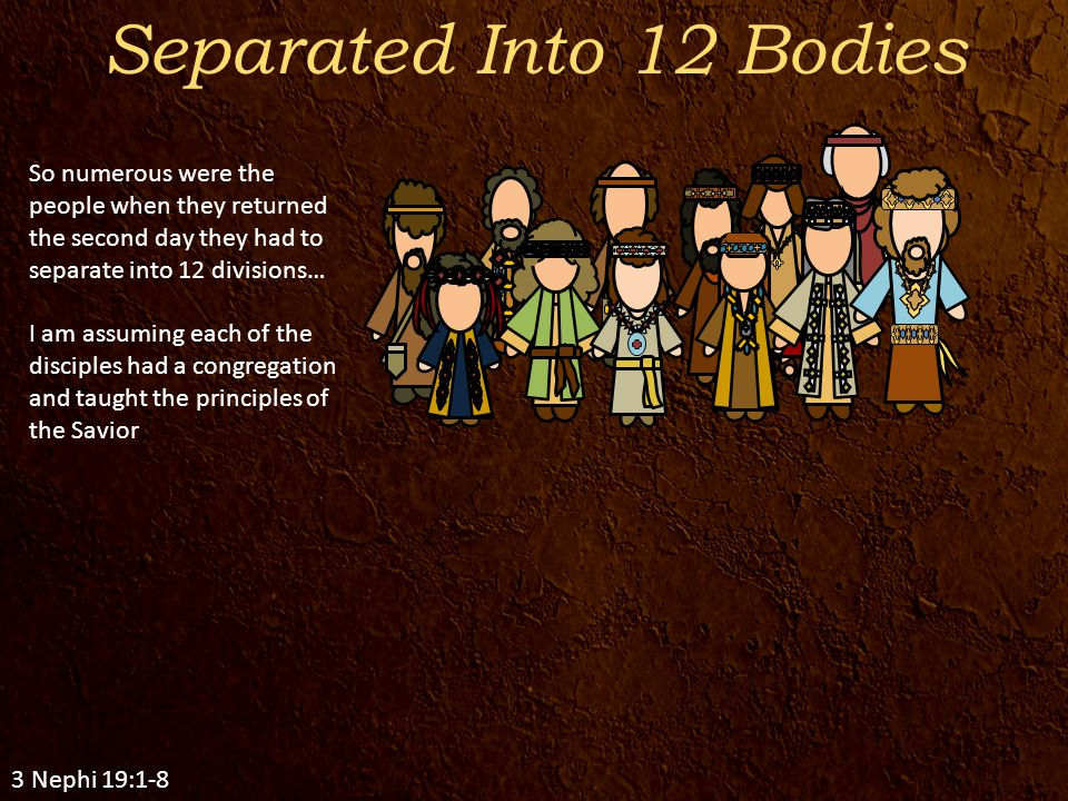 Separated Into 12 Bodies 3 Nephi 19:1-8 So numerous were the people when they returned the second day they had to separate into 12 divisions… I am assuming each of the disciples had a congregation and taught the principles of the Savior
