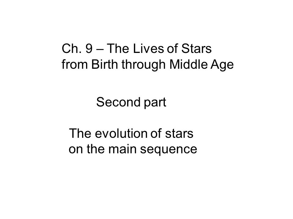 Ch. 9 – The Lives of Stars from Birth through Middle Age Second part The evolution of stars on the main sequence