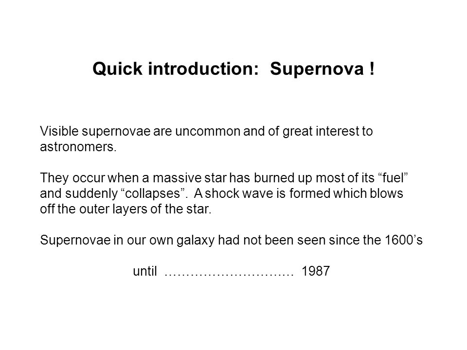 Quick introduction: Supernova ! Visible supernovae are uncommon and of great interest to astronomers. They occur when a massive star has burned up mos