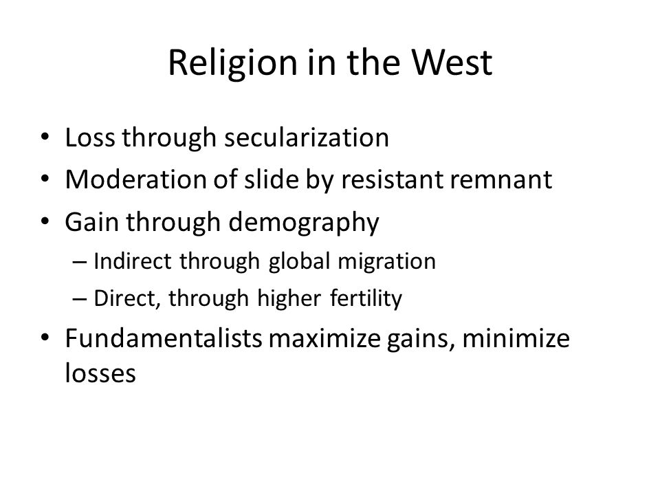 Religion in the West Loss through secularization Moderation of slide by resistant remnant Gain through demography – Indirect through global migration – Direct, through higher fertility Fundamentalists maximize gains, minimize losses