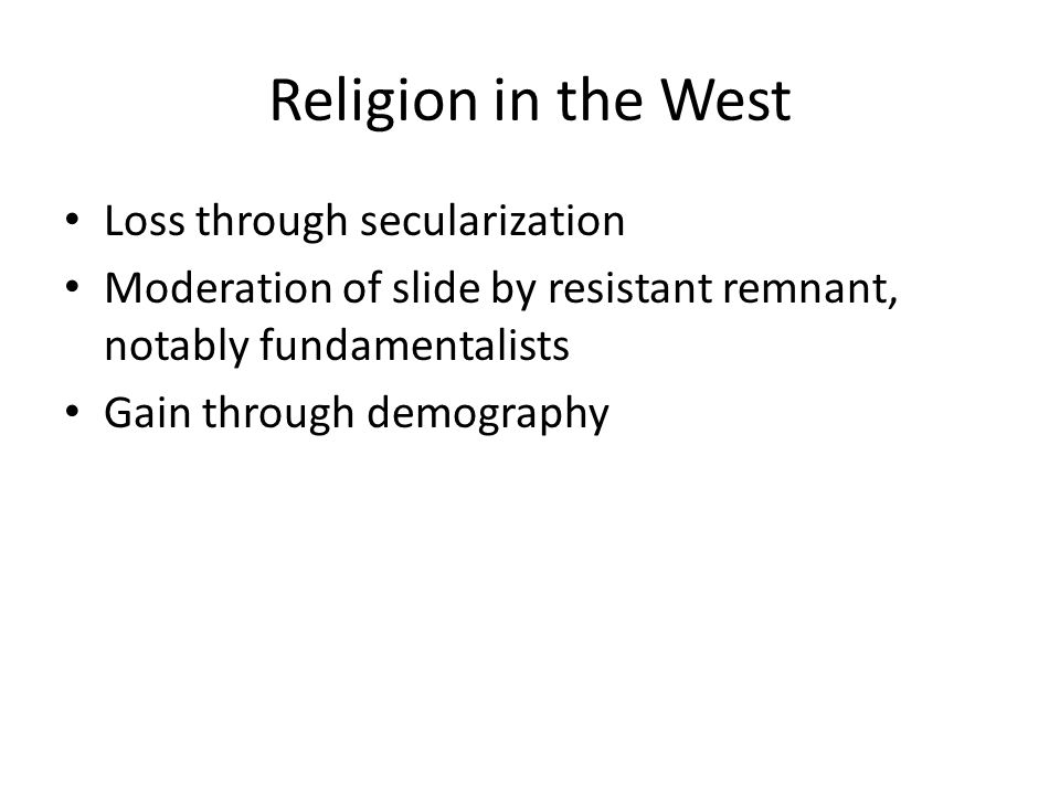 Religion in the West Loss through secularization Moderation of slide by resistant remnant, notably fundamentalists Gain through demography