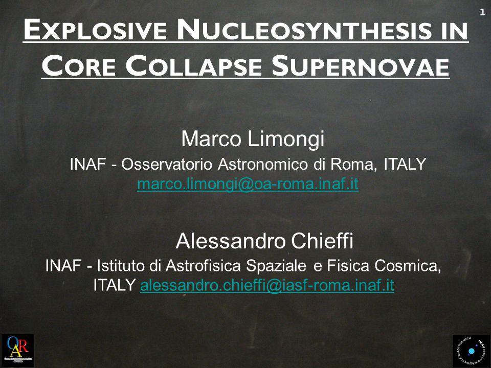 1 E XPLOSIVE N UCLEOSYNTHESIS IN C ORE C OLLAPSE S UPERNOVAE Marco Limongi INAF - Osservatorio Astronomico di Roma, ITALY marco.limongi@oa-roma.inaf.it marco.limongi@oa-roma.inaf.it Alessandro Chieffi INAF - Istituto di Astrofisica Spaziale e Fisica Cosmica, ITALY alessandro.chieffi@iasf-roma.inaf.italessandro.chieffi@iasf-roma.inaf.it