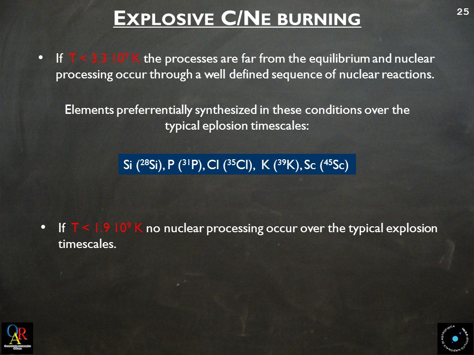 25 E XPLOSIVE C/N E BURNING If T < 3.3 10 9 K the processes are far from the equilibrium and nuclear processing occur through a well defined sequence